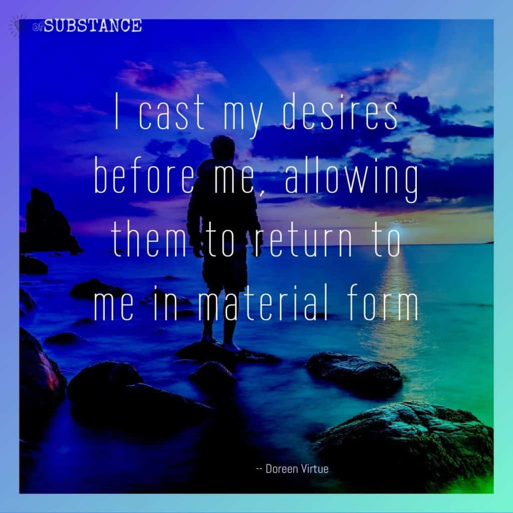 I cast my desires before me, allowing them to return to me in material form, quote by Doreen Virtue